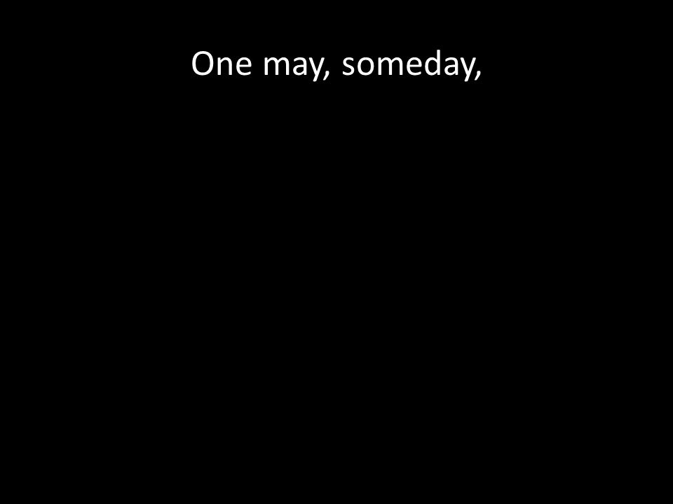 One may, someday,