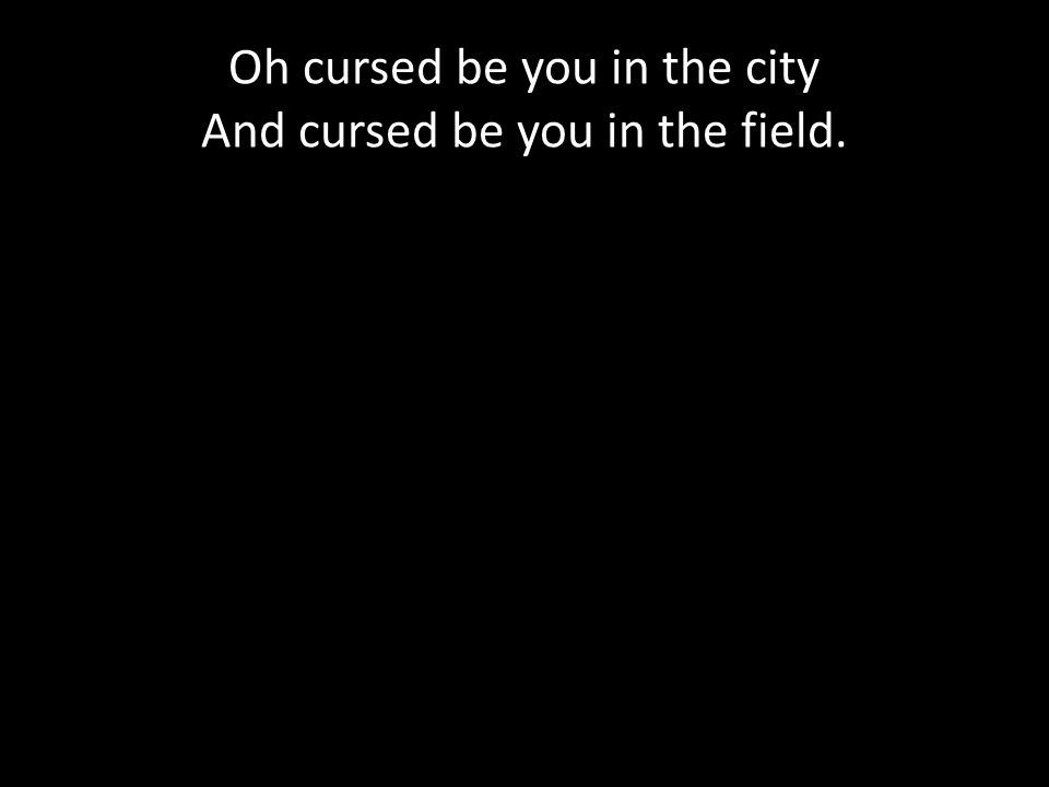 Oh cursed be you in the city And cursed be you in the field.