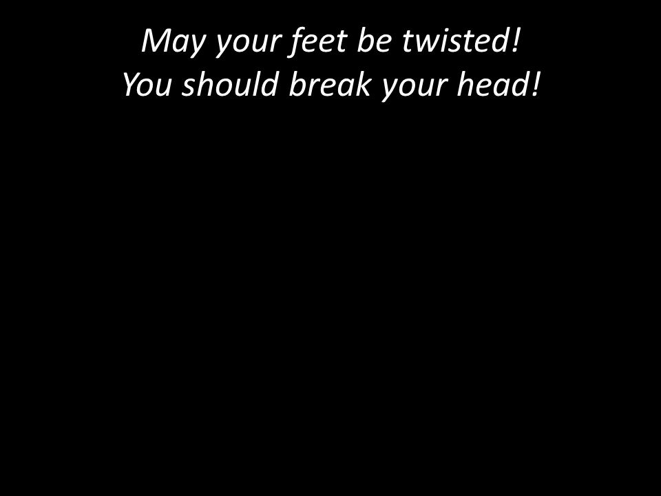 May your feet be twisted! You should break your head!