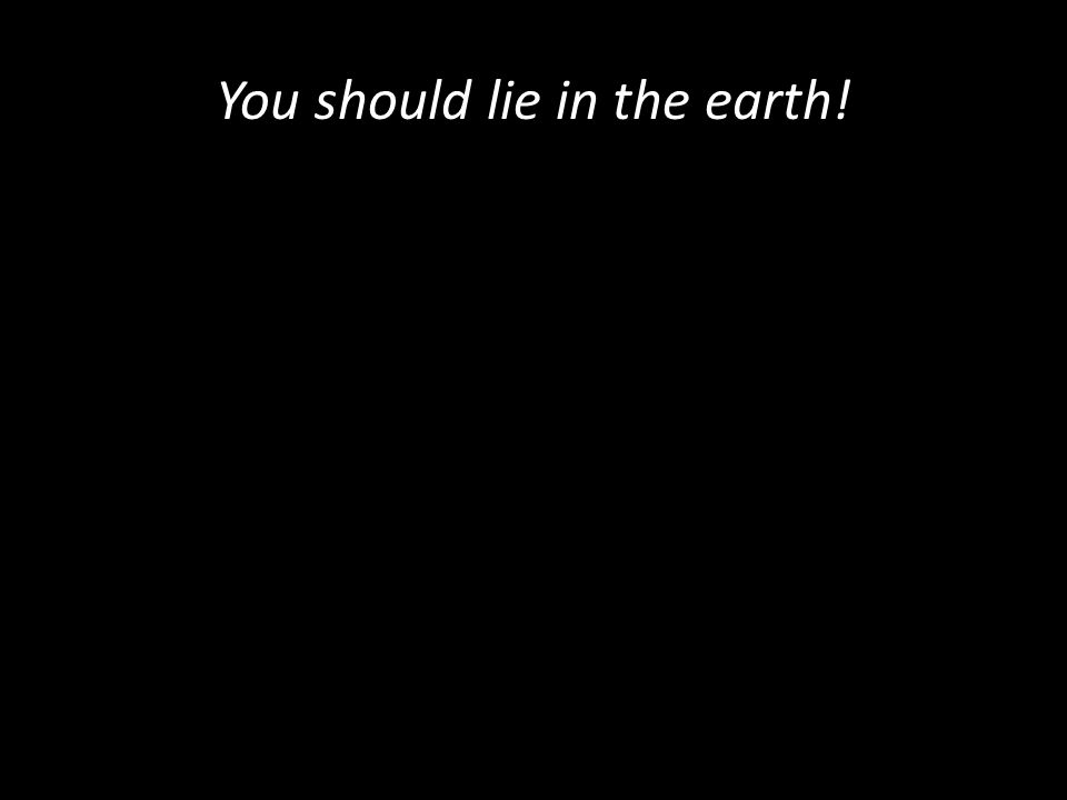 You should lie in the earth!