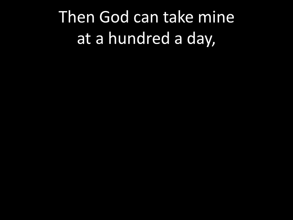 Then God can take mine at a hundred a day,