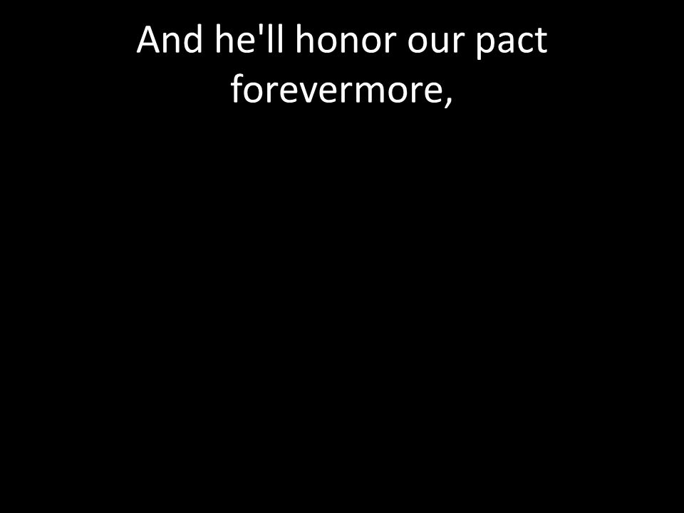 And he ll honor our pact forevermore,