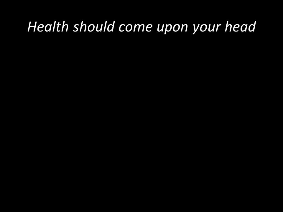 Health should come upon your head