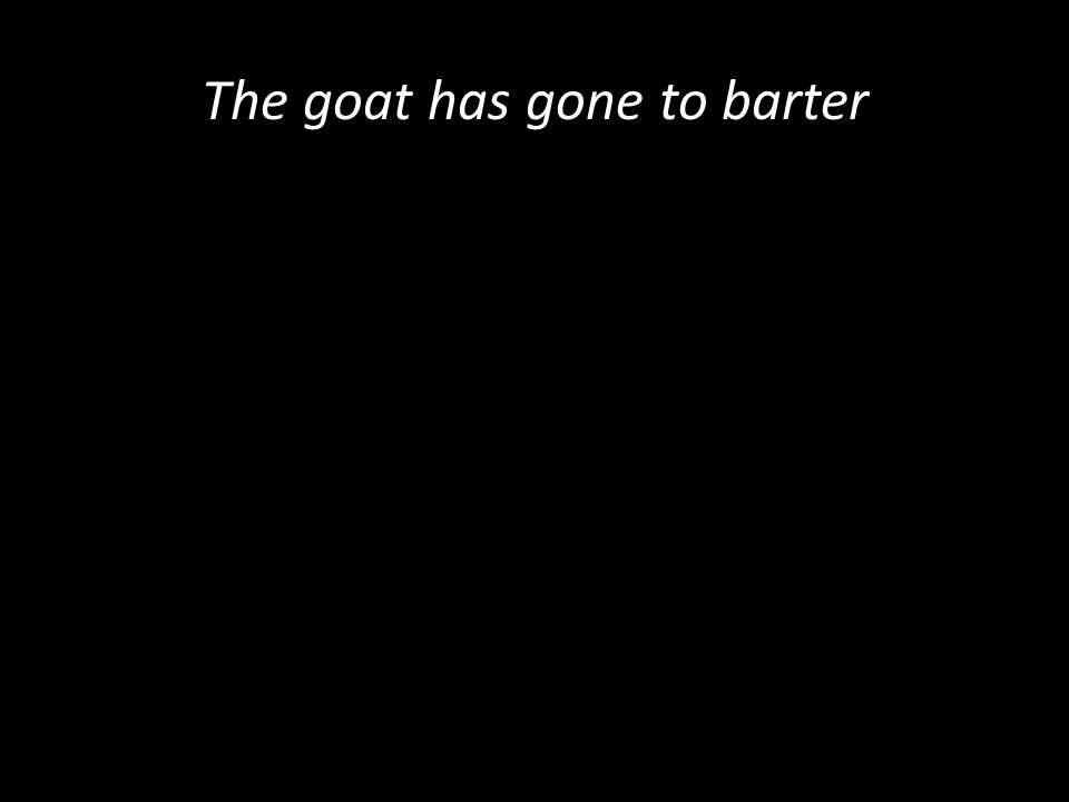 The goat has gone to barter
