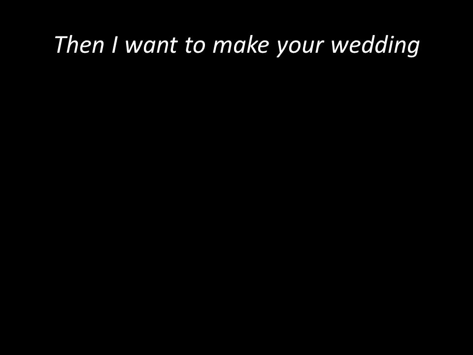 Then I want to make your wedding