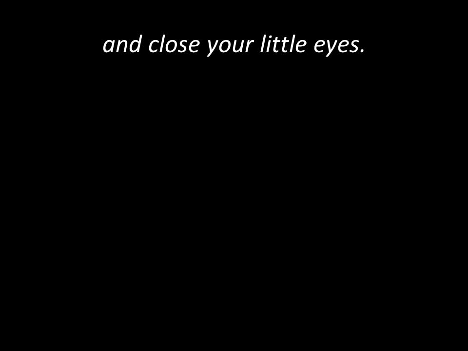 and close your little eyes.