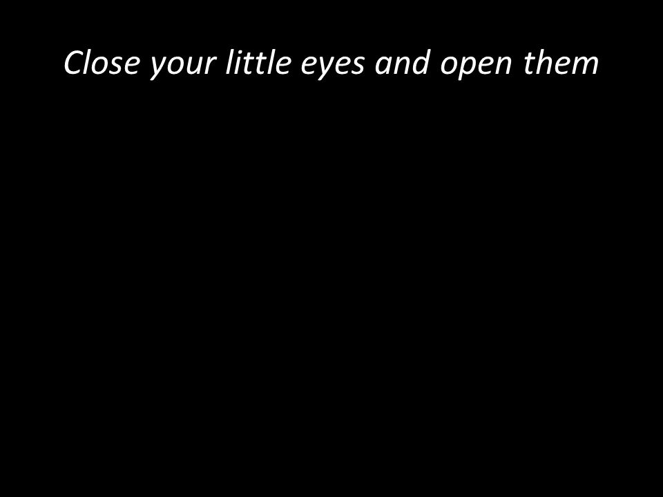 Close your little eyes and open them