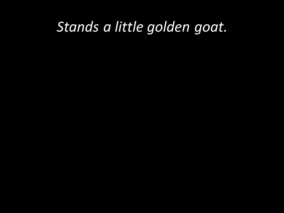 Stands a little golden goat.