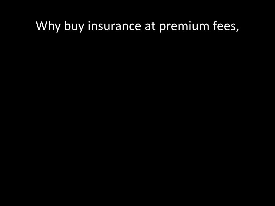 Why buy insurance at premium fees,