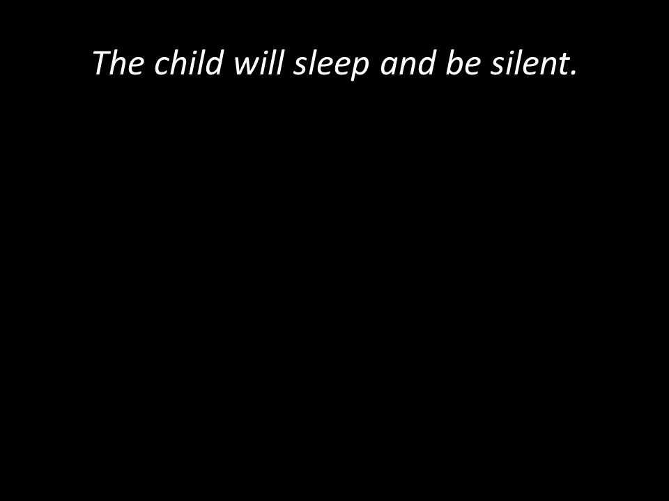 The child will sleep and be silent.