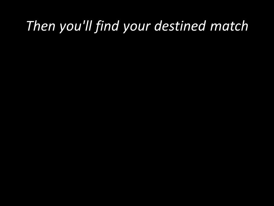 Then you ll find your destined match