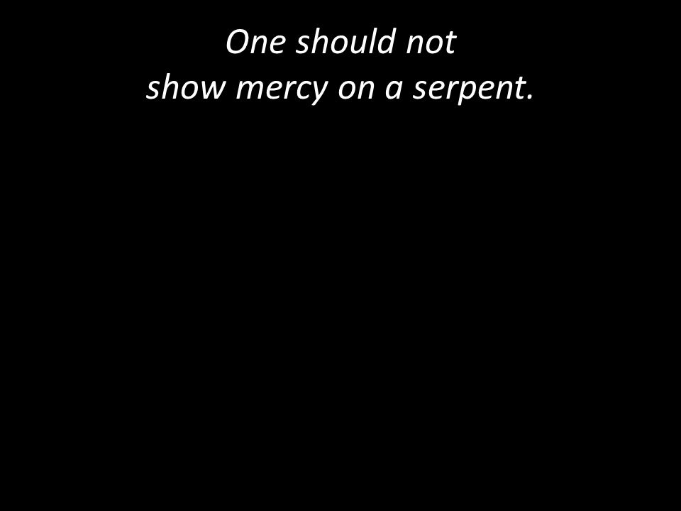 One should not show mercy on a serpent.