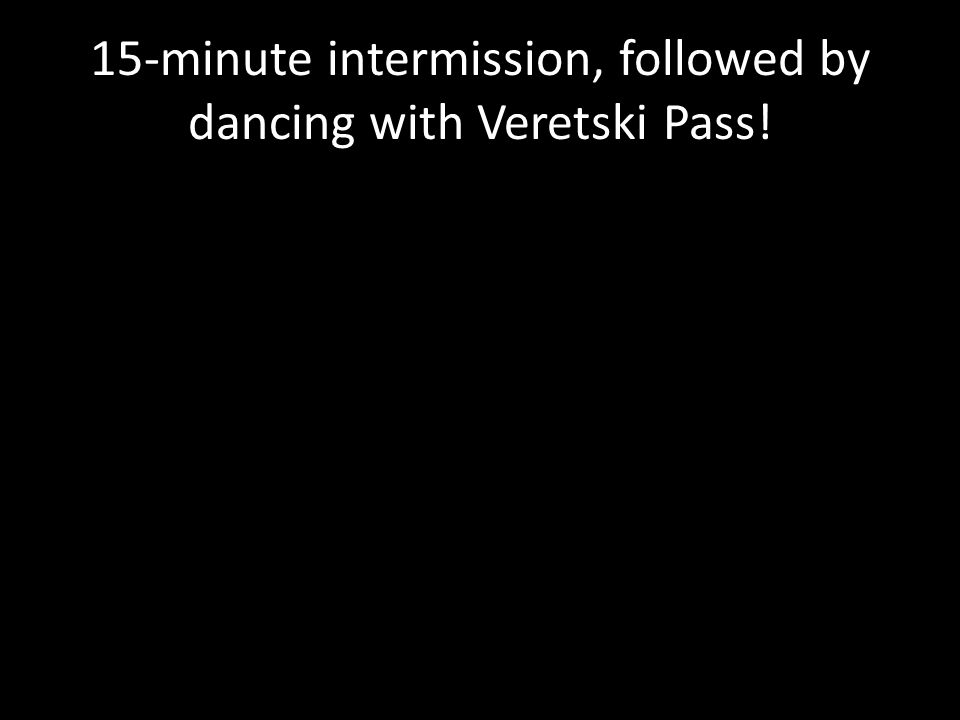 15-minute intermission, followed by dancing with Veretski Pass!