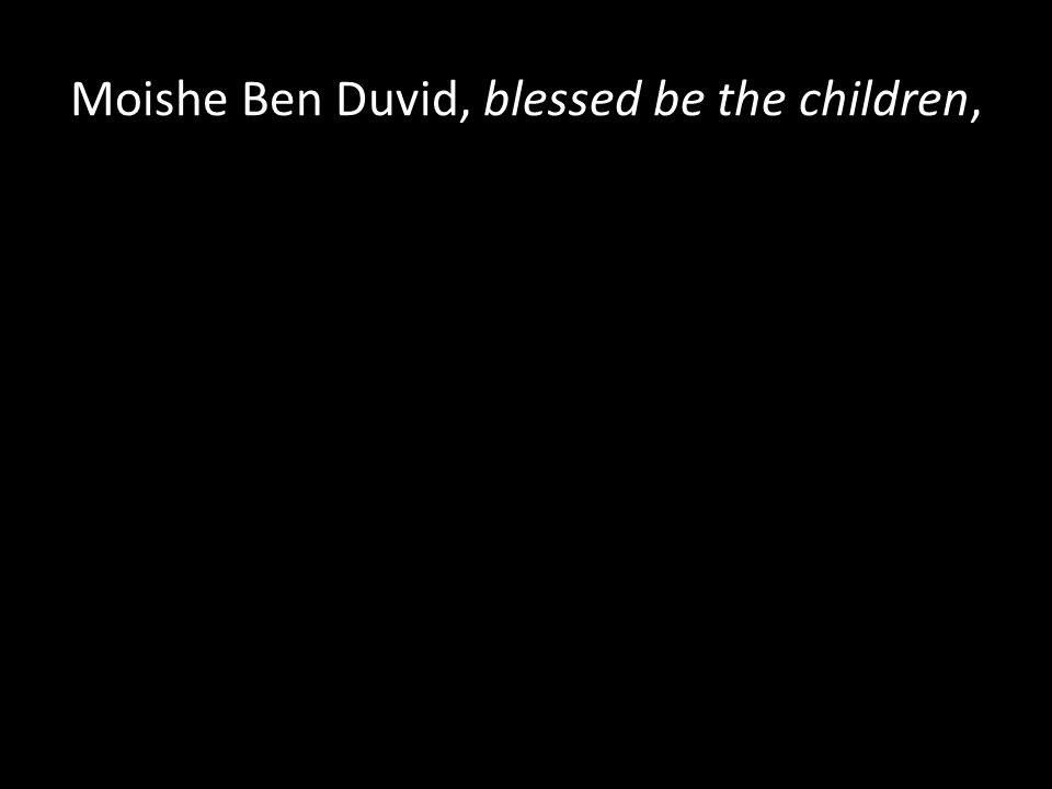 Moishe Ben Duvid, blessed be the children,