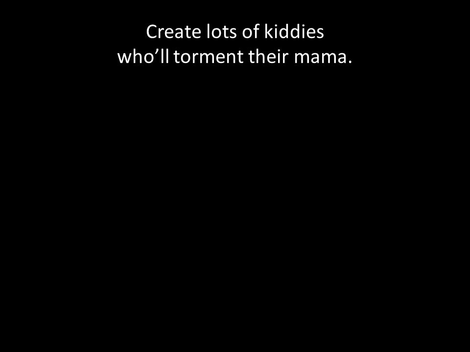 Create lots of kiddies who'll torment their mama.