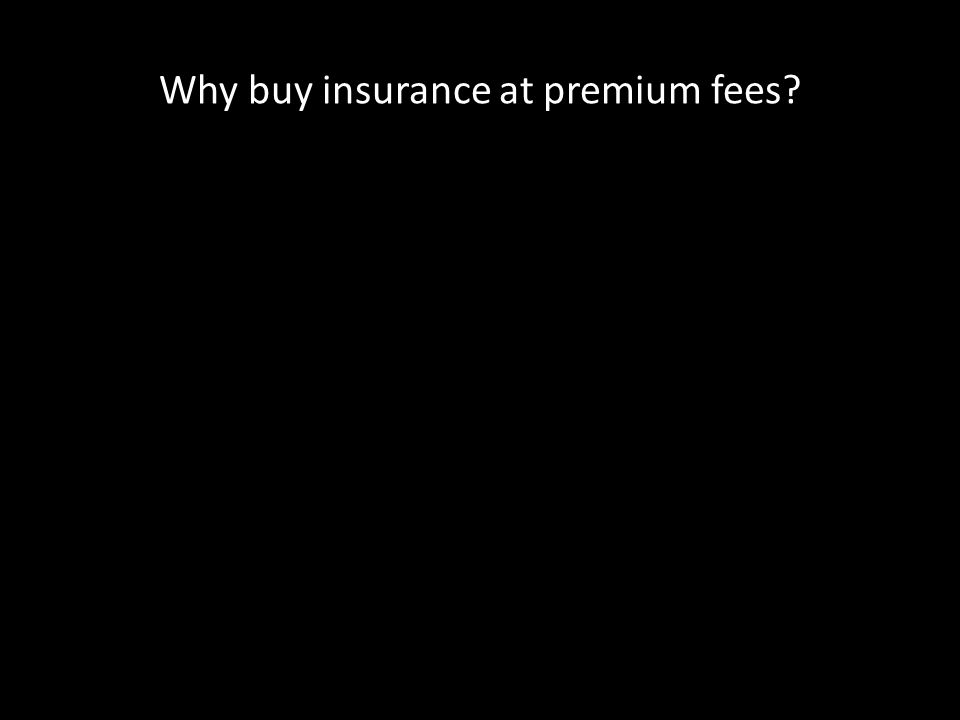 Why buy insurance at premium fees