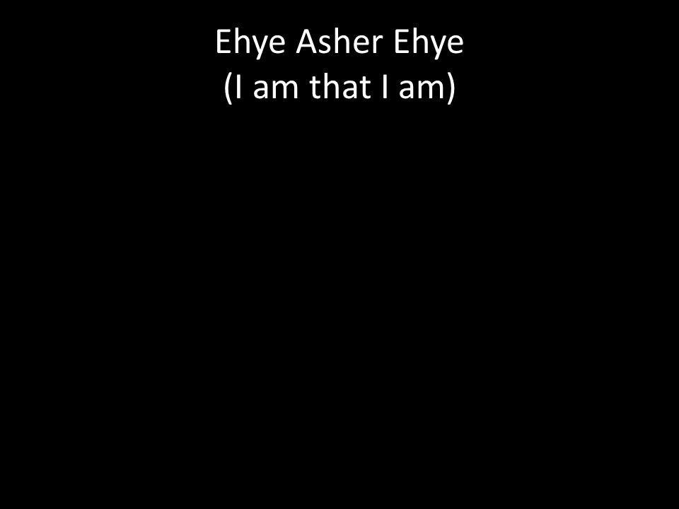 Ehye Asher Ehye (I am that I am)