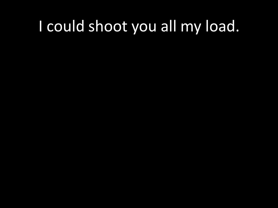 I could shoot you all my load.