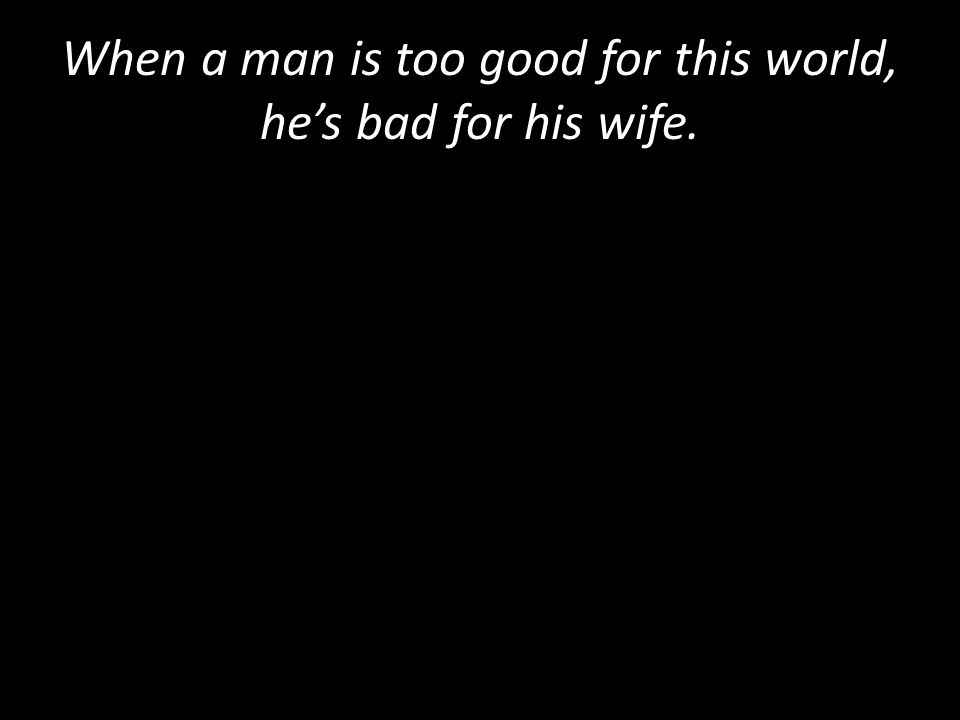 When a man is too good for this world, he's bad for his wife.