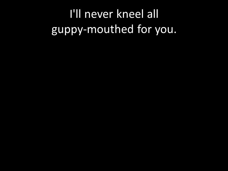 I ll never kneel all guppy-mouthed for you.