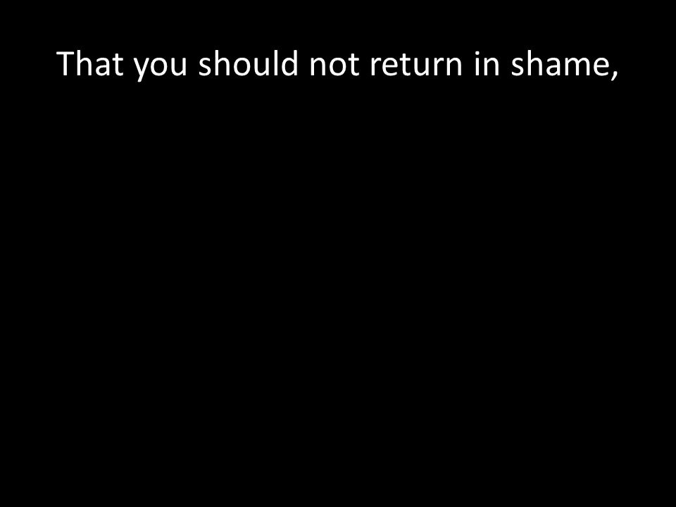 That you should not return in shame,