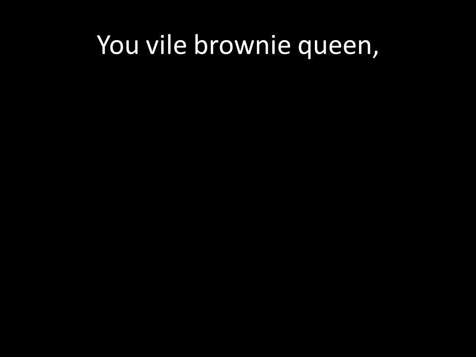 You vile brownie queen,