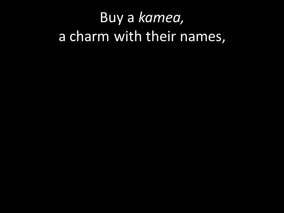 Buy a kamea, a charm with their names,