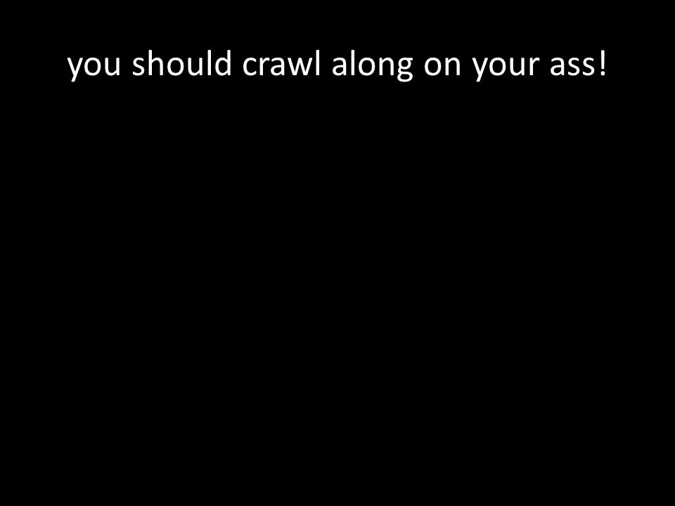 you should crawl along on your ass!