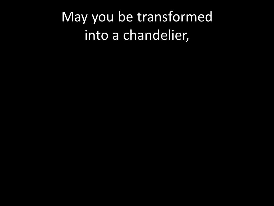 May you be transformed into a chandelier,