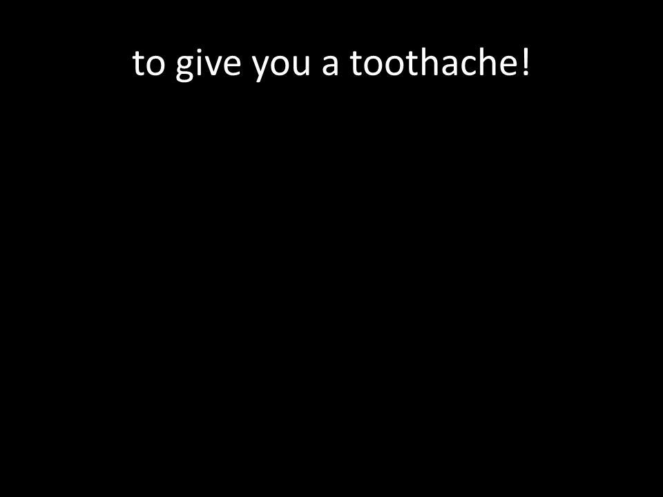 to give you a toothache!