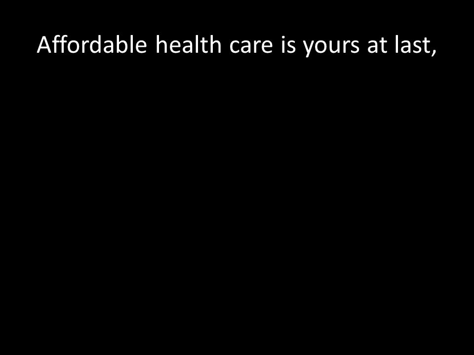 Affordable health care is yours at last,