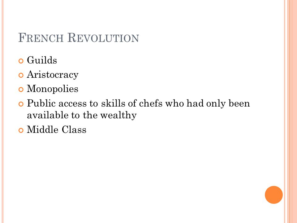 F RENCH R EVOLUTION Guilds Aristocracy Monopolies Public access to skills of chefs who had only been available to the wealthy Middle Class