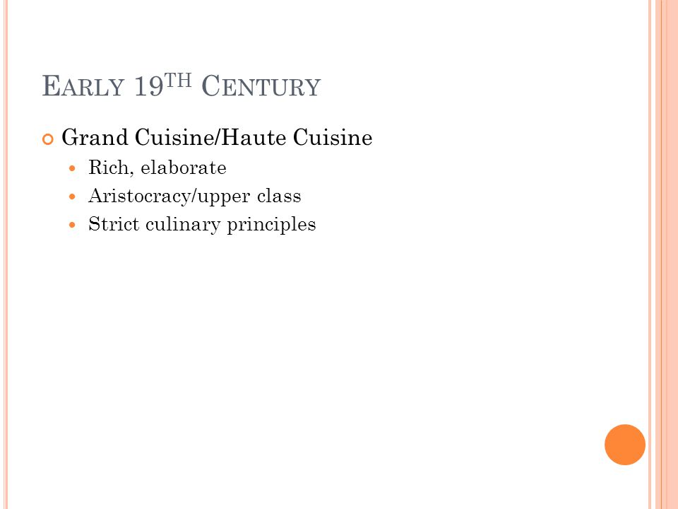 E ARLY 19 TH C ENTURY Grand Cuisine/Haute Cuisine Rich, elaborate Aristocracy/upper class Strict culinary principles