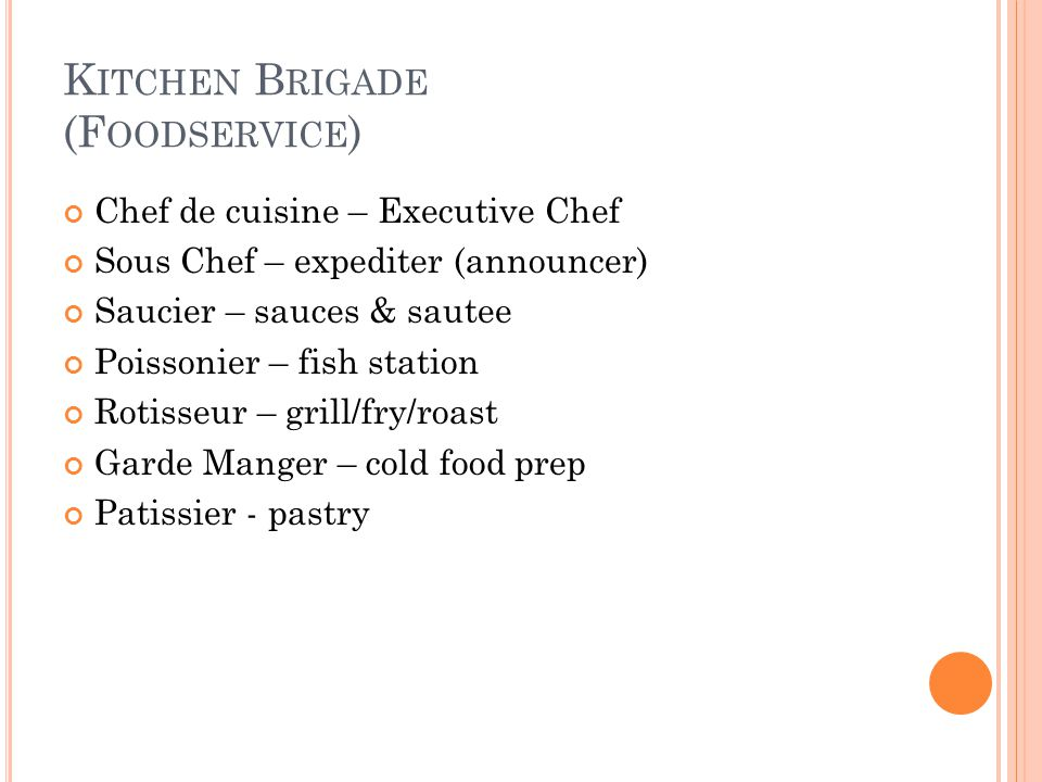 K ITCHEN B RIGADE (F OODSERVICE ) Chef de cuisine – Executive Chef Sous Chef – expediter (announcer) Saucier – sauces & sautee Poissonier – fish stati