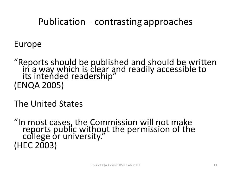 Publication – contrasting approaches Europe Reports should be published and should be written in a way which is clear and readily accessible to its intended readership (ENQA 2005) The United States In most cases, the Commission will not make reports public without the permission of the college or university. (HEC 2003) Role of QA Comm KSU Feb 201111
