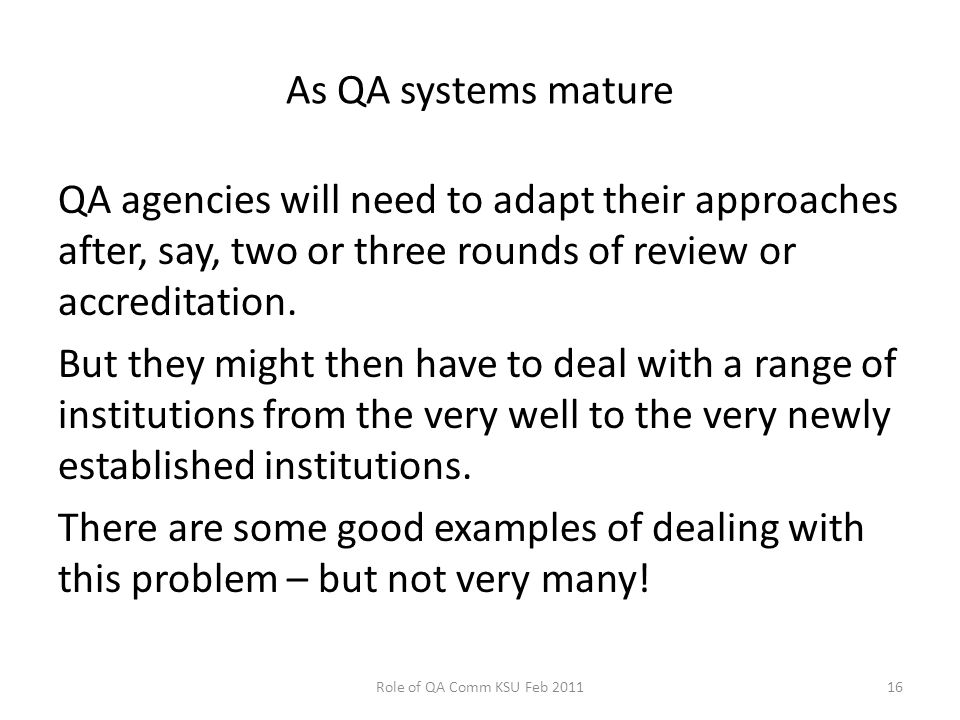 As QA systems mature QA agencies will need to adapt their approaches after, say, two or three rounds of review or accreditation.