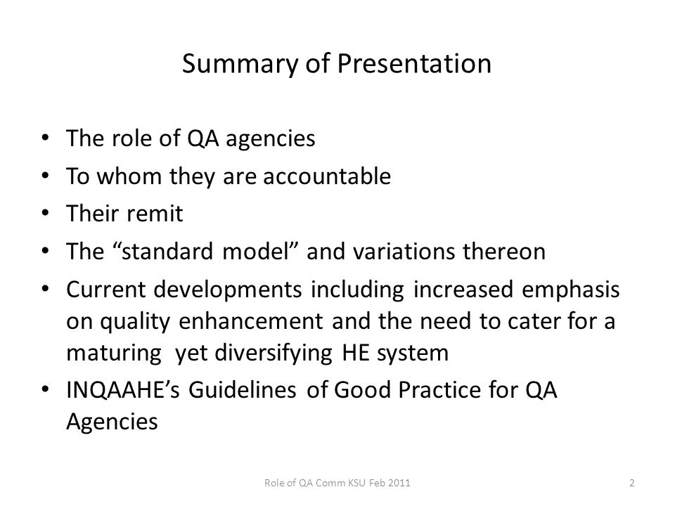 Summary of Presentation The role of QA agencies To whom they are accountable Their remit The standard model and variations thereon Current developments including increased emphasis on quality enhancement and the need to cater for a maturing yet diversifying HE system INQAAHE's Guidelines of Good Practice for QA Agencies Role of QA Comm KSU Feb 20112