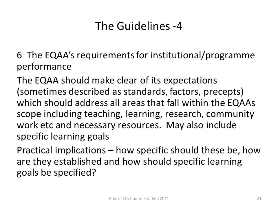 The Guidelines -4 6 The EQAA's requirements for institutional/programme performance The EQAA should make clear of its expectations (sometimes described as standards, factors, precepts) which should address all areas that fall within the EQAAs scope including teaching, learning, research, community work etc and necessary resources.