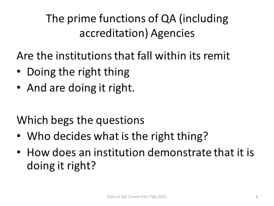 The prime functions of QA (including accreditation) Agencies Are the institutions that fall within its remit Doing the right thing And are doing it right.