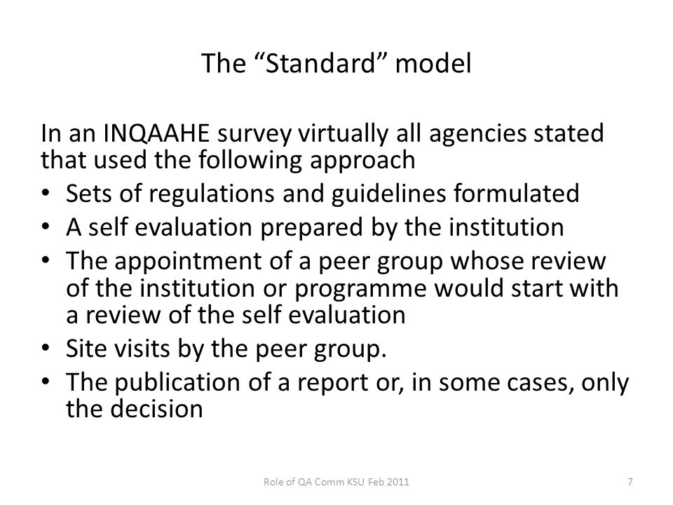 The Standard model In an INQAAHE survey virtually all agencies stated that used the following approach Sets of regulations and guidelines formulated A self evaluation prepared by the institution The appointment of a peer group whose review of the institution or programme would start with a review of the self evaluation Site visits by the peer group.