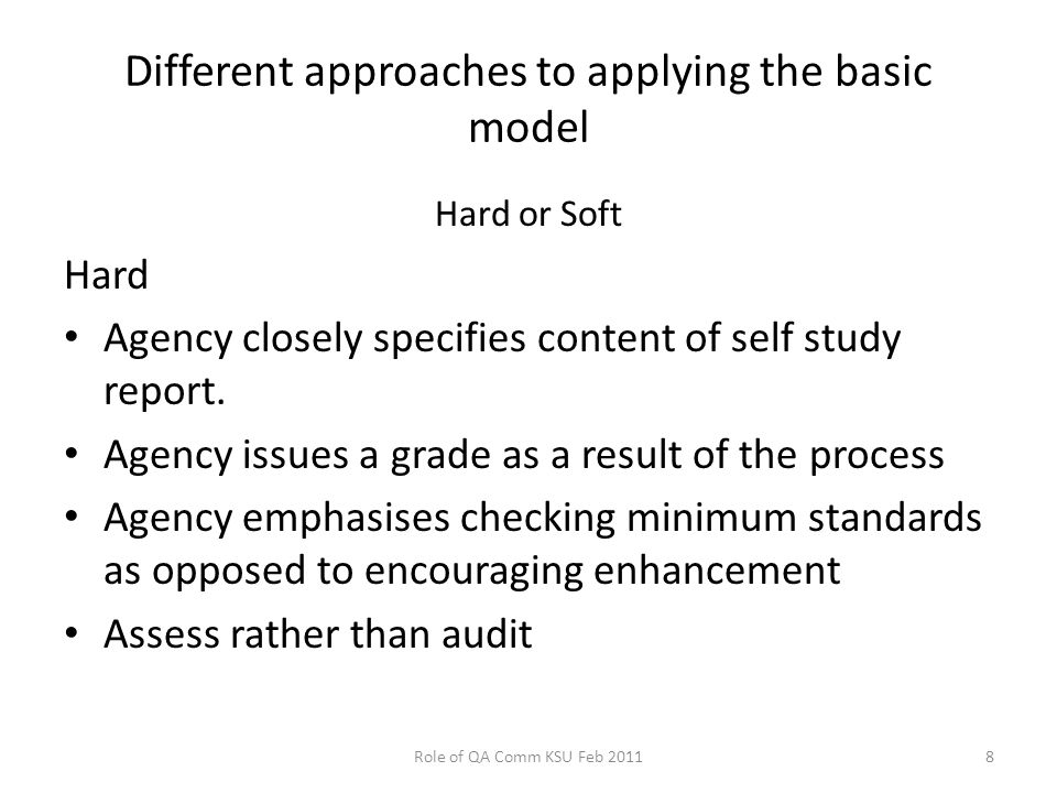 Different approaches to applying the basic model Hard or Soft Hard Agency closely specifies content of self study report.