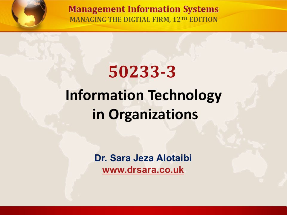 Management Information Systems MANAGING THE DIGITAL FIRM, 12 TH EDITION Information Technology in Organizations 50233-3 Dr. Sara Jeza Alotaibi www.drs