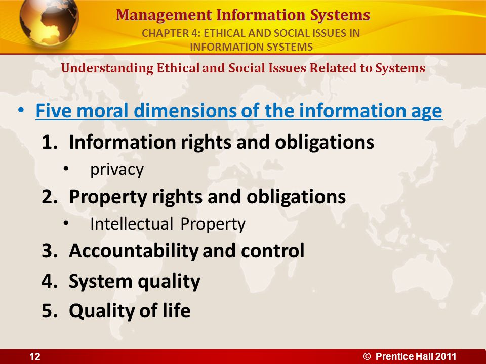 Management Information Systems Five moral dimensions of the information age 1.Information rights and obligations privacy 2.Property rights and obligat