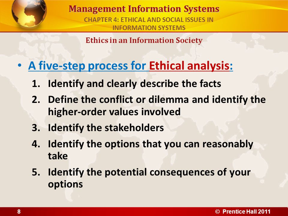 Management Information Systems A five-step process for Ethical analysis: 1.Identify and clearly describe the facts 2.Define the conflict or dilemma an