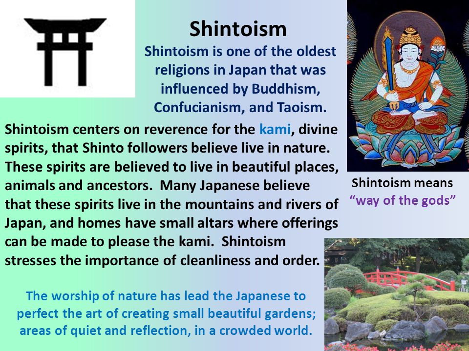 """Shintoism Shintoism is one of the oldest religions in Japan that was influenced by Buddhism, Confucianism, and Taoism. Shintoism means """"way of the god"""