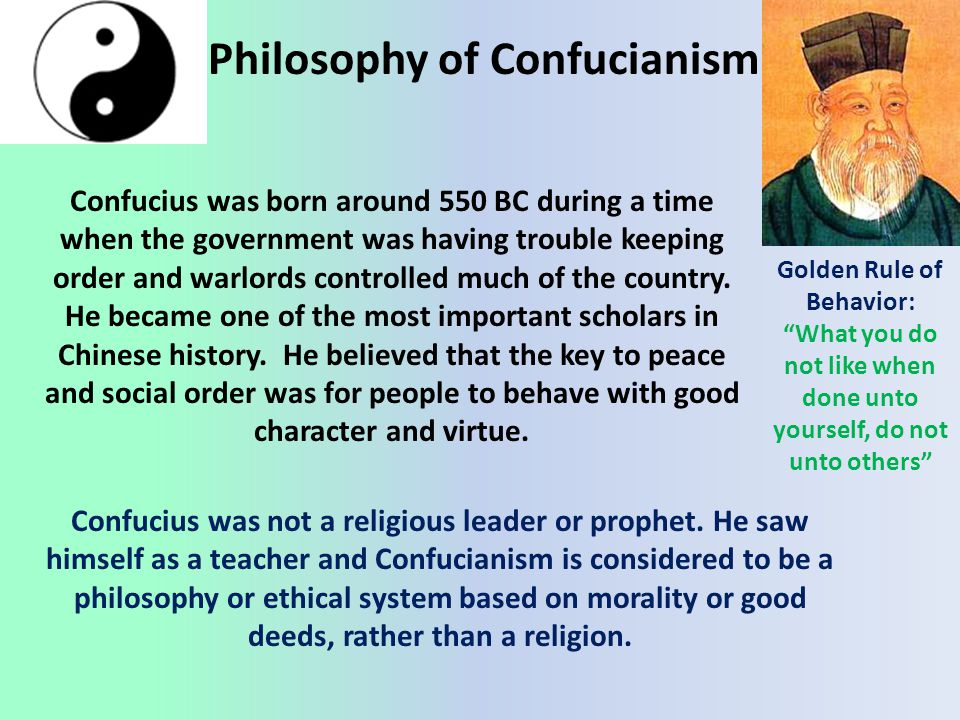 Philosophy of Confucianism Confucius was born around 550 BC during a time when the government was having trouble keeping order and warlords controlled