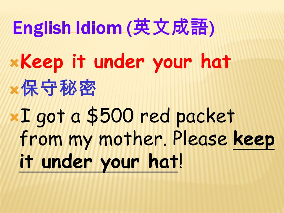 English Idiom ( 英文成語 )  Keep it under your hat  保守秘密  I got a $500 red packet from my mother.