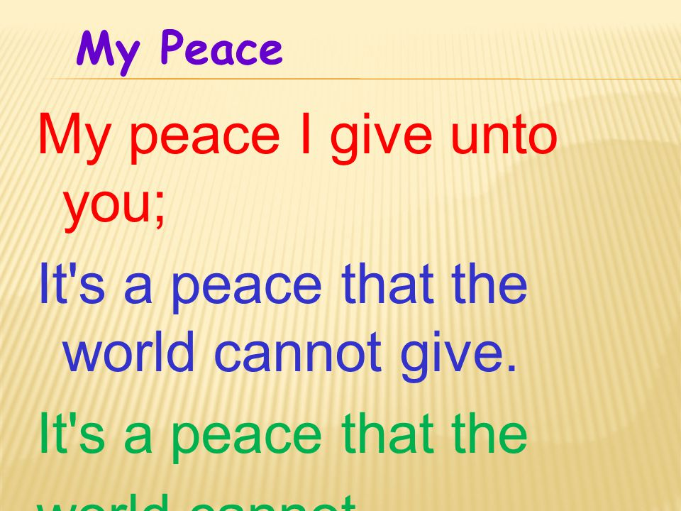 My peace I give unto you; It s a peace that the world cannot give.