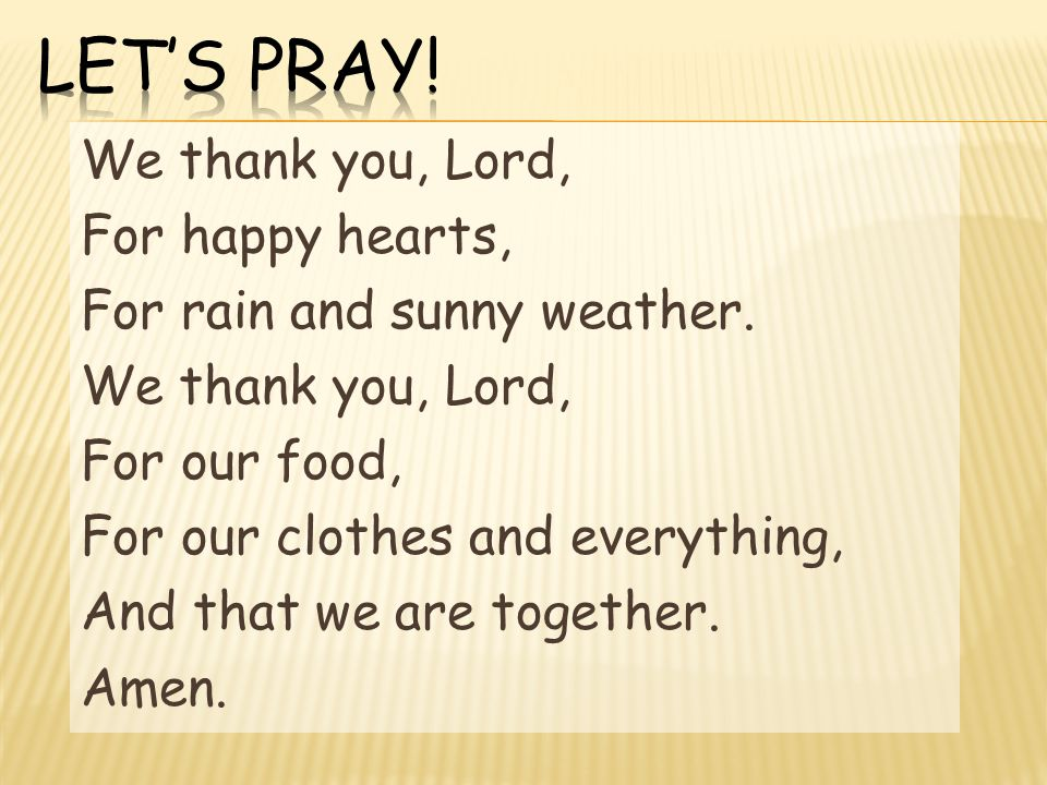 We thank you, Lord, For happy hearts, For rain and sunny weather.