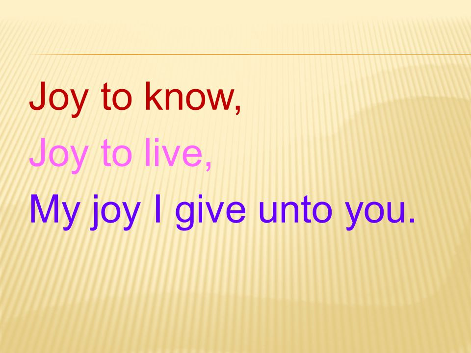 Joy to know, Joy to live, My joy I give unto you.